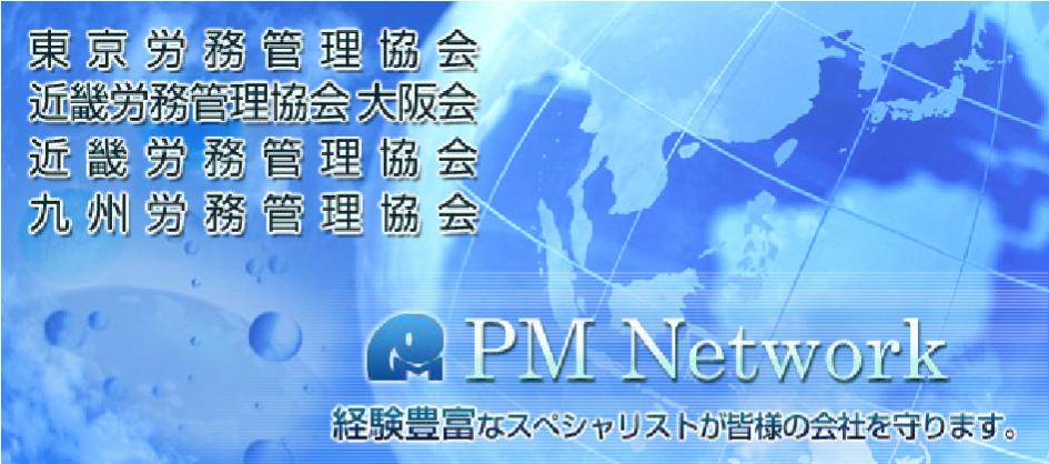 東京労務管理協会 近畿労務管理協会 大阪会 近畿労務管理協会 九州労務管理協会 PM Network 経験豊富なスペシャリストがみなさまの会社を守ります。
