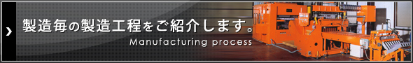 製造毎の製造工程をご紹介します。