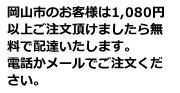 岡山市のお客様は1,080円以上ご注文頂けましたら無料で配達いたします。電話かメールでご注文ください。