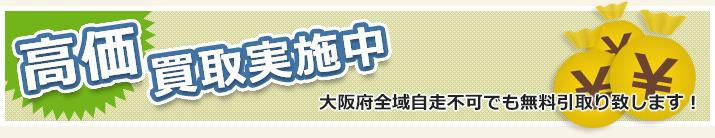 高価買取実施中! 大阪府全域自走不可でも無料引取り致します!