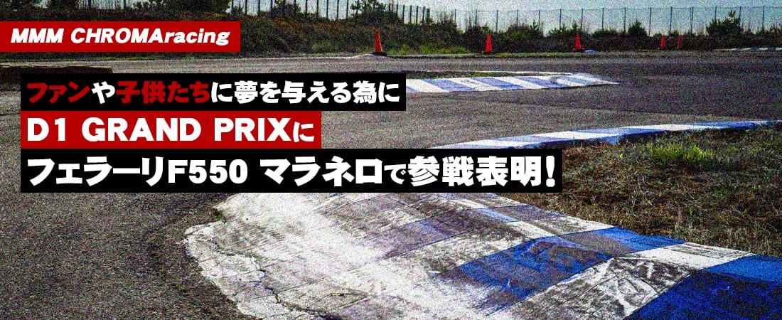 MMM CHROMA racing ファンや子供たちに夢を与える為にD1 DRAND PRIXにフェラーリF550 マラネロで参戦表明!