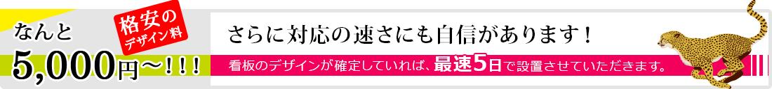 格安のデザイン料なんと5,000円〜!!!さらに対応の速さにも自信があります!看板のデザインが確定していれば、最速5日で設置させていただきます。