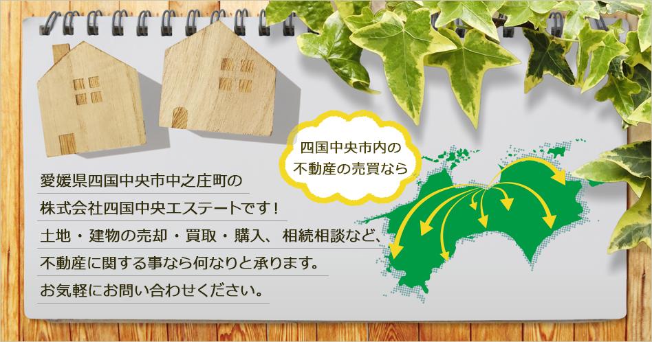 愛媛県四国中央市中之庄町の株式会社四国中央エステートです! 土地・建物の売却・買取・購入、相続相談など、 不動産に関する事なら何なりと承ります。 お気軽にお問い合わせください。