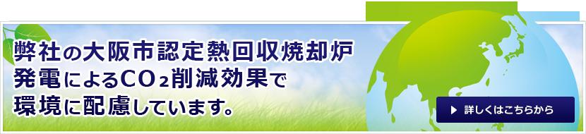 弊社の大阪市認定熱回収焼却炉発電によるCO₂削減効果で環境に配慮しています。