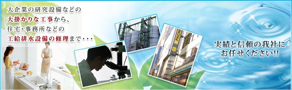 大企業の研究設備などの大掛かりな工事から、住宅・事務所などの工給排水設備の修理まで・・・