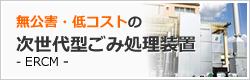 無公害・低コストの次世代型ごみ処理装置 - ERCM -