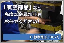 「航空部品」など 高度な金属加工も お任せください! >お取引について