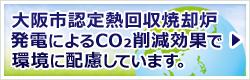 大阪市認定熱回収焼却炉発電によるCO₂削減効果で環境に配慮しています。